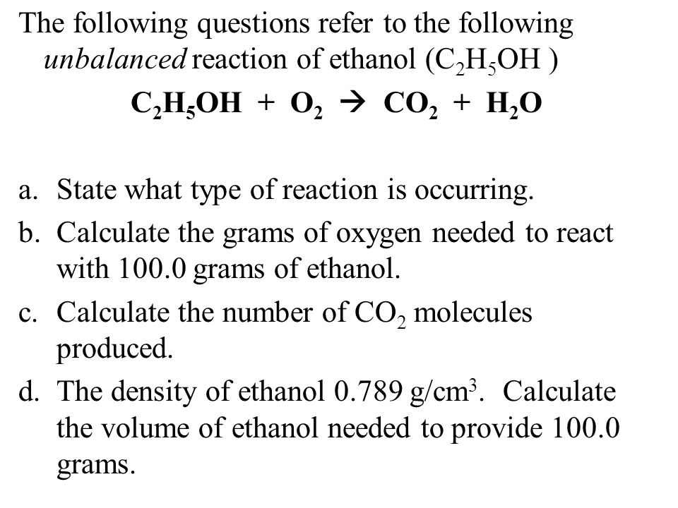 The following questions refer to the following unbalanced reaction of ethanol (C2H5OH )