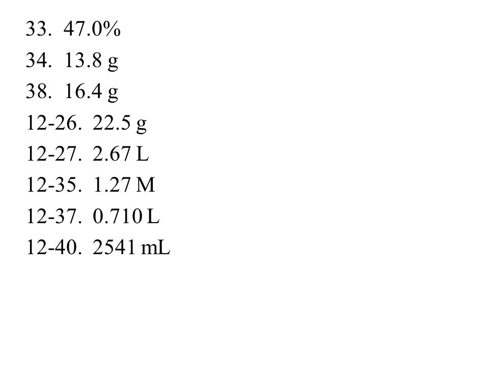 47.0% 13.8 g 16.4 g 12-26. 22.5 g 12-27. 2.67 L 12-35. 1.27 M 12-37. 0.710 L 12-40. 2541 mL