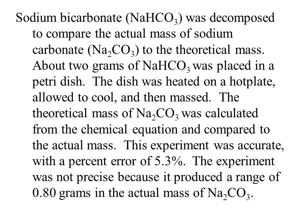 Sodium bicarbonate (NaHCO3) was decomposed to compare the actual mass of sodium carbonate (Na2CO3) to the theoretical mass.