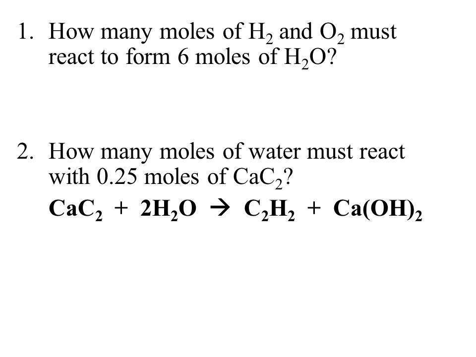 1. How many moles of H2 and O2 must react to form 6 moles of H2O