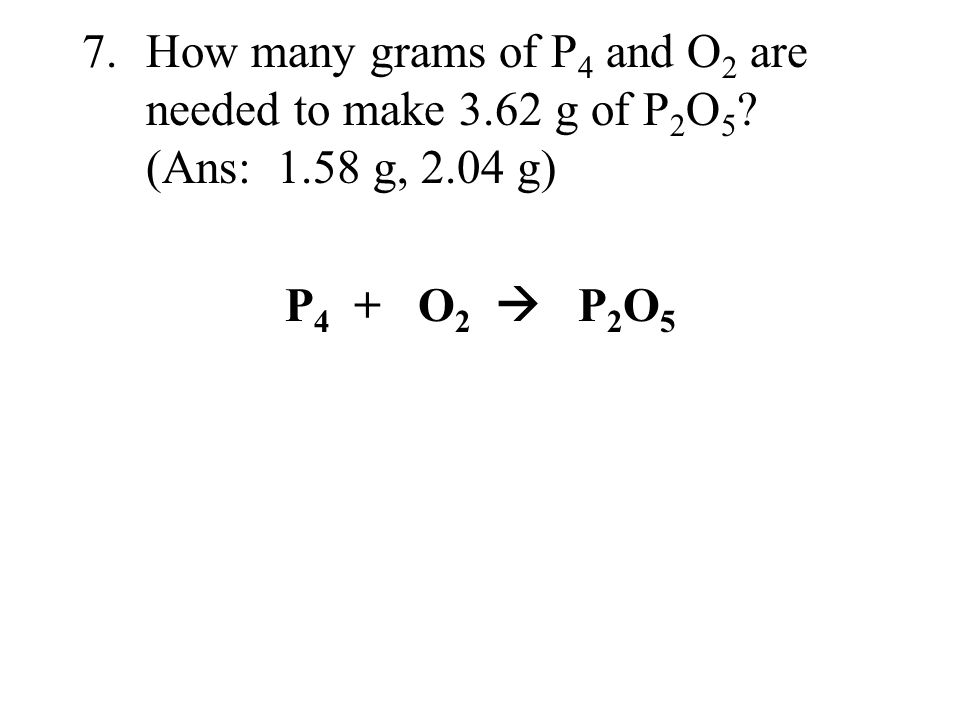7. How many grams of P4 and O2 are needed to make 3. 62 g of P2O5