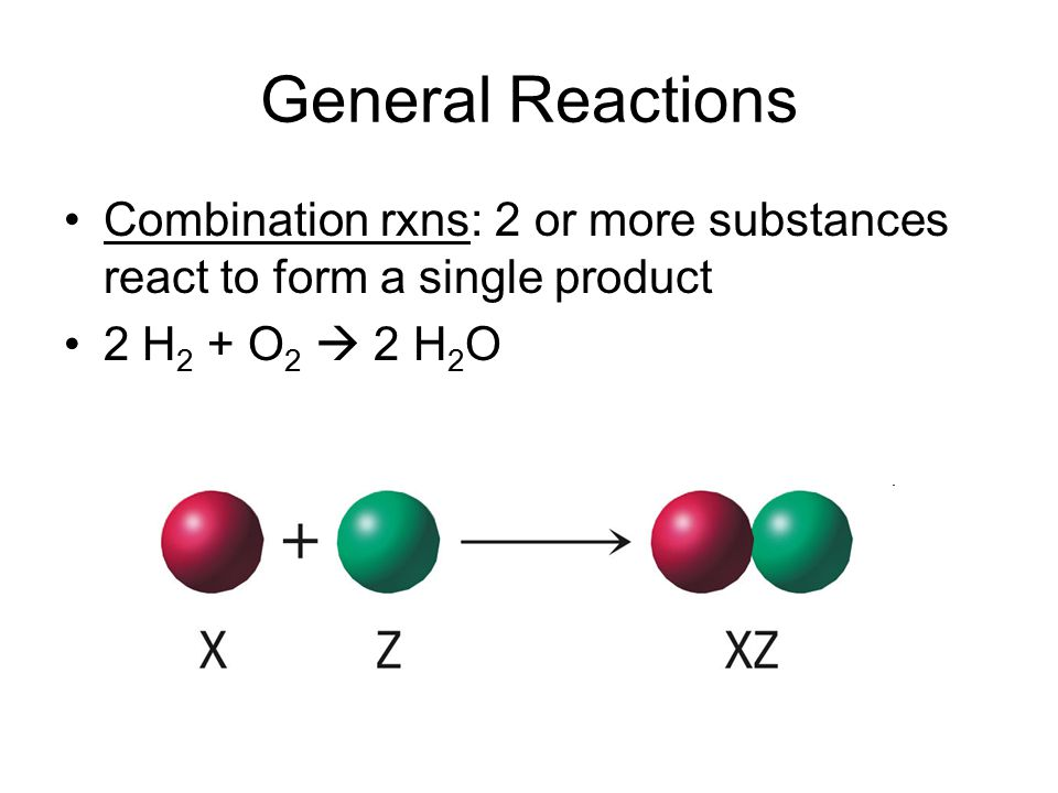 General Reactions Combination rxns: 2 or more substances react to form a single product.