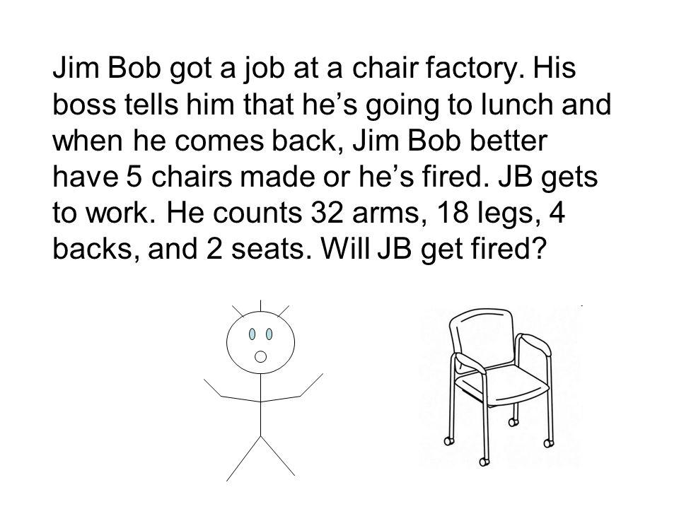 Jim Bob got a job at a chair factory