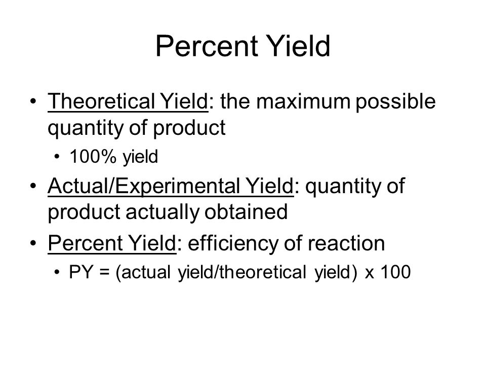 Percent Yield Theoretical Yield: the maximum possible quantity of product. 100% yield.