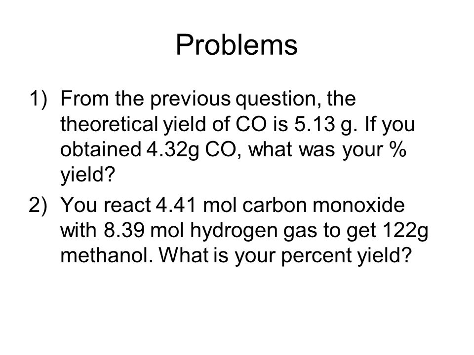 Problems From the previous question, the theoretical yield of CO is 5.13 g. If you obtained 4.32g CO, what was your % yield