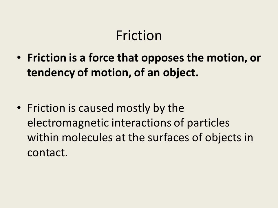 Friction Friction is a force that opposes the motion, or tendency of motion, of an object.