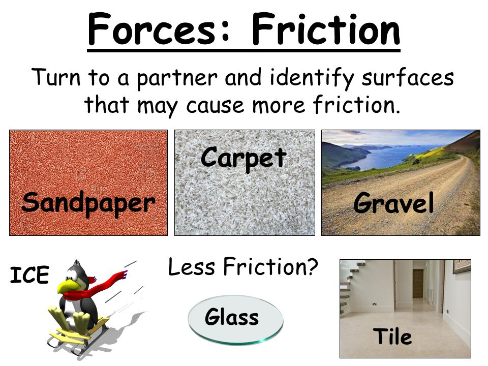 Turn to a partner and identify surfaces that may cause more friction.