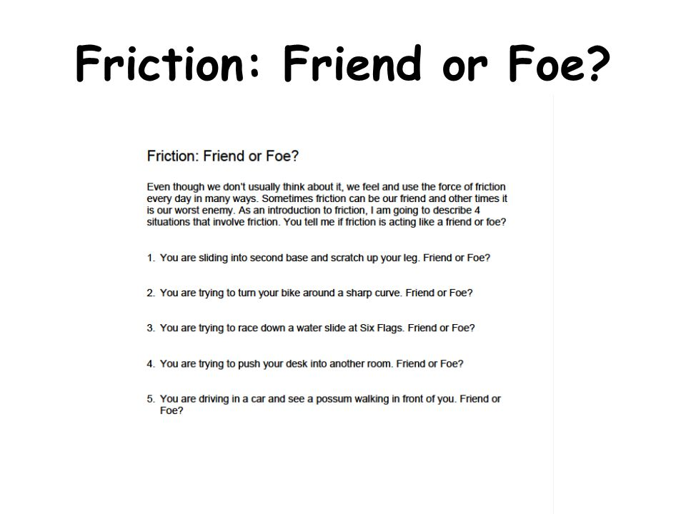 friction friend and foe Give example to show that friction is both a friend and a foe answer- advantages of the friction: a) due to friction, we are able to walk b) we are able to write because of the friction between the tip of the pen and a paper disadvantages of friction: a) because of friction, the tires and soles of shoes wear out.