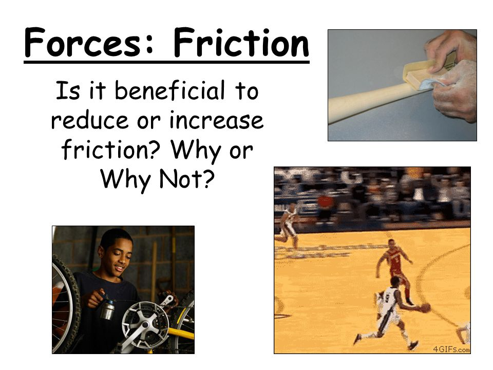 Is it beneficial to reduce or increase friction Why or Why Not