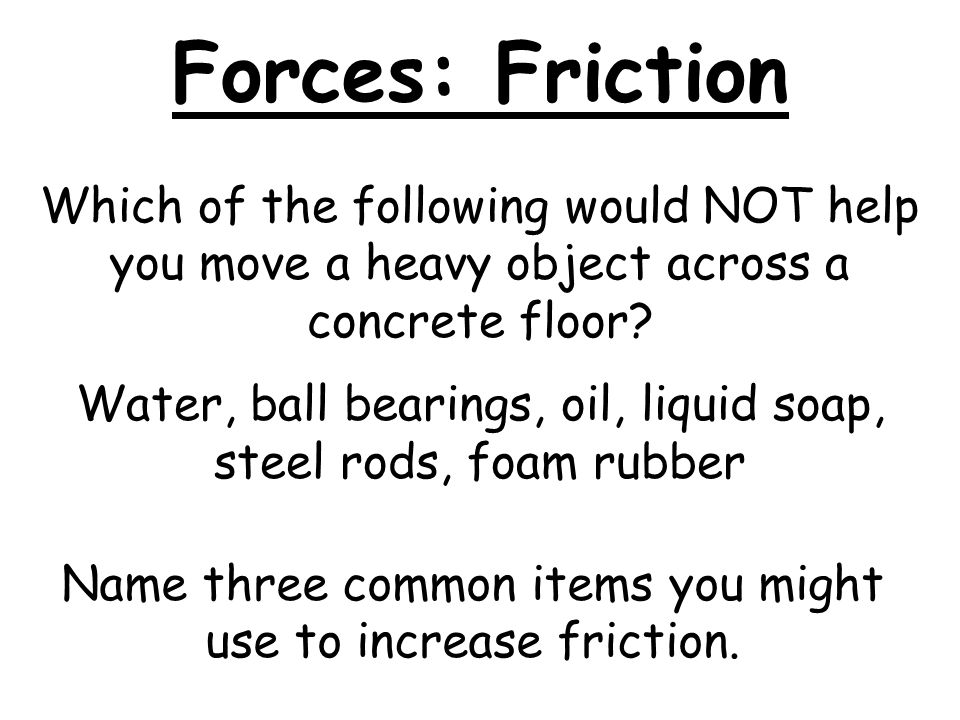 Name three common items you might use to increase friction.