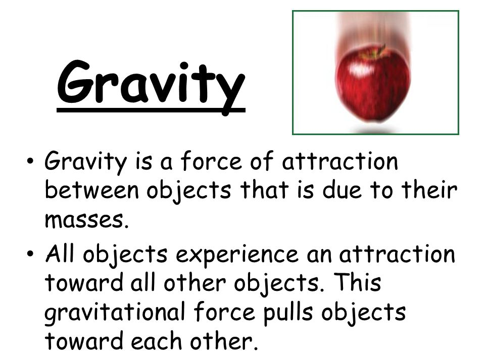 Gravity Gravity is a force of attraction between objects that is due to their masses.