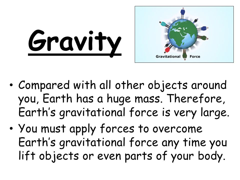 Gravity Compared with all other objects around you, Earth has a huge mass. Therefore, Earth's gravitational force is very large.