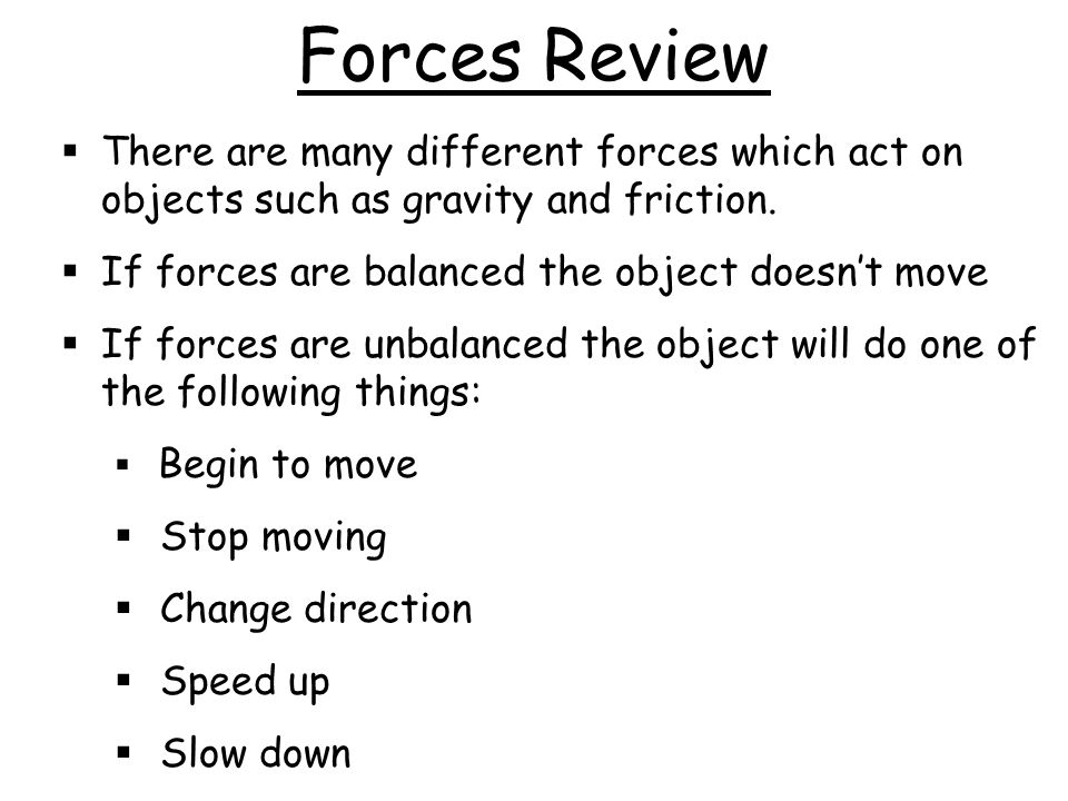 Forces Review There are many different forces which act on objects such as gravity and friction. If forces are balanced the object doesn't move.