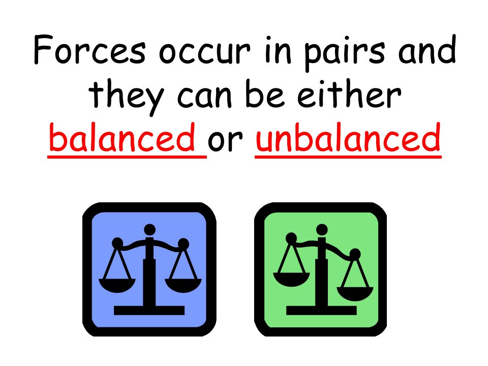 Forces occur in pairs and they can be either balanced or unbalanced