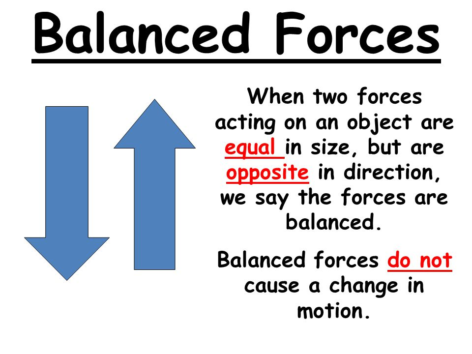 Balanced forces do not cause a change in motion.