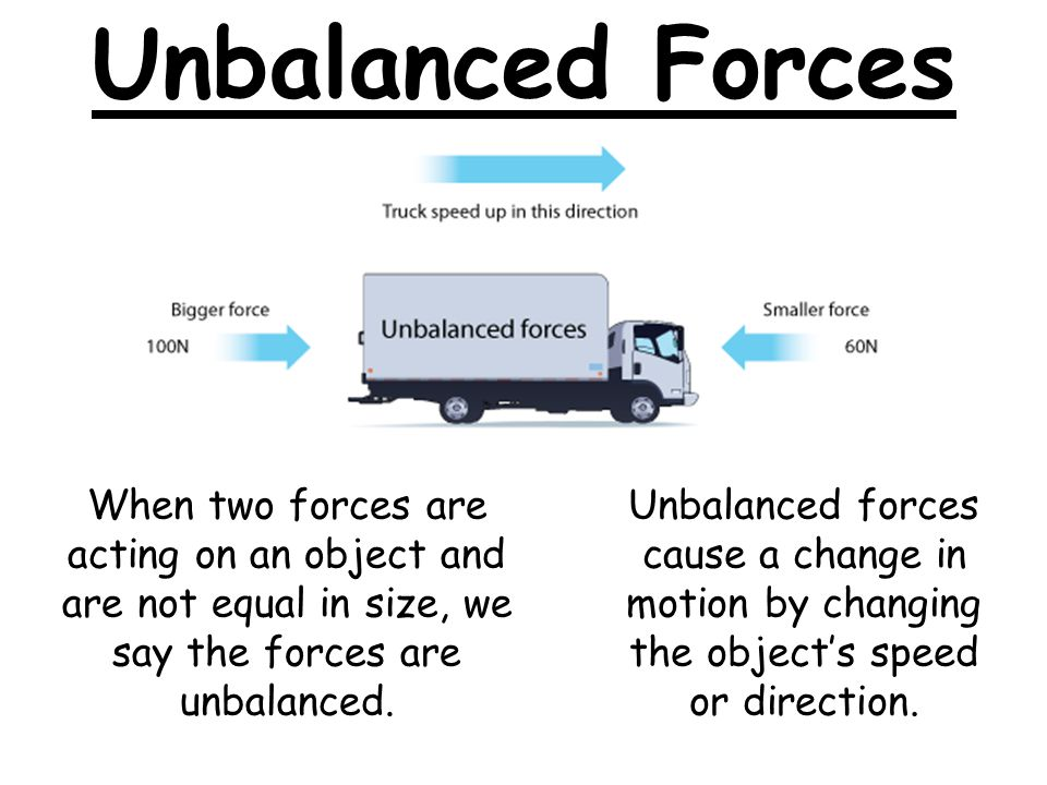 Unbalanced Forces When two forces are acting on an object and are not equal in size, we say the forces are unbalanced.