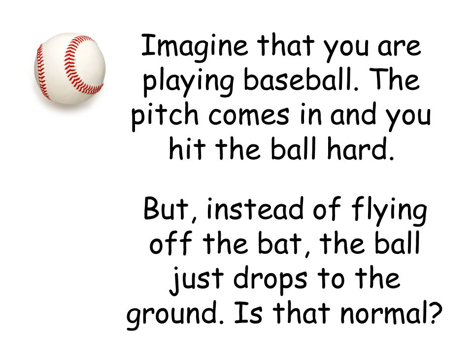 Imagine that you are playing baseball