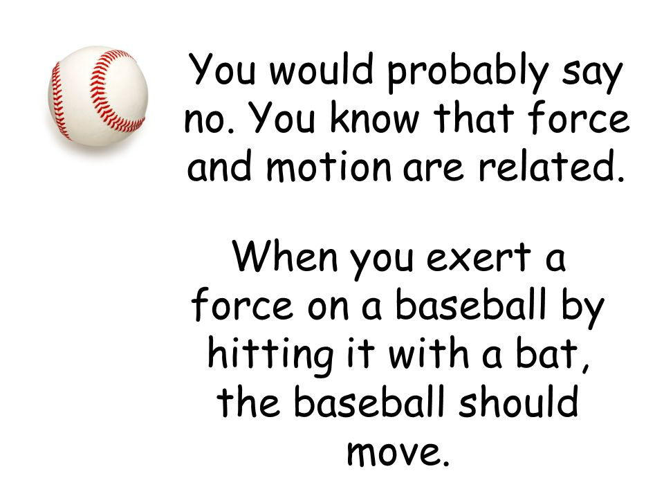 You would probably say no. You know that force and motion are related.