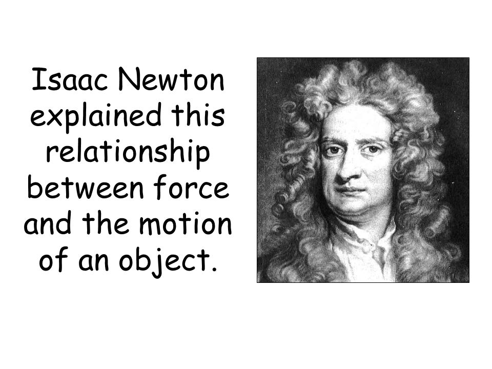 Isaac Newton explained this relationship between force and the motion of an object.