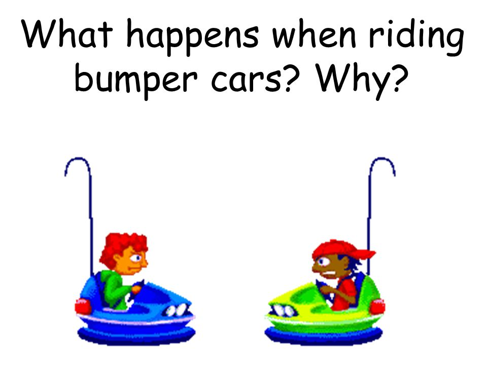 What happens when riding bumper cars Why