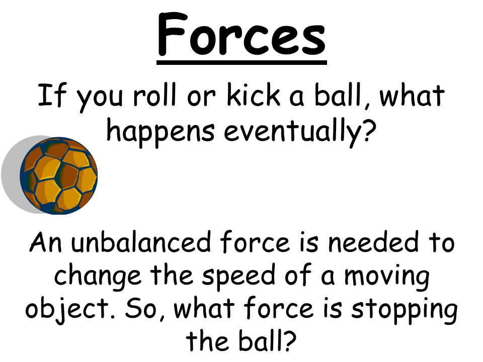 If you roll or kick a ball, what happens eventually