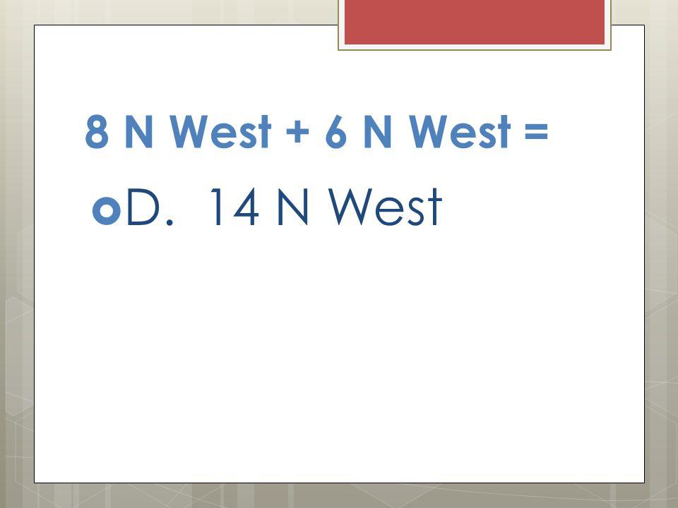 8 N West + 6 N West = D. 14 N West