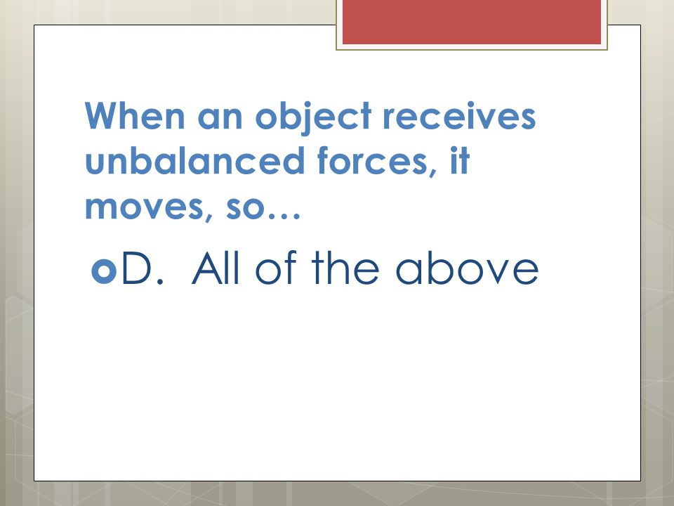 When an object receives unbalanced forces, it moves, so…