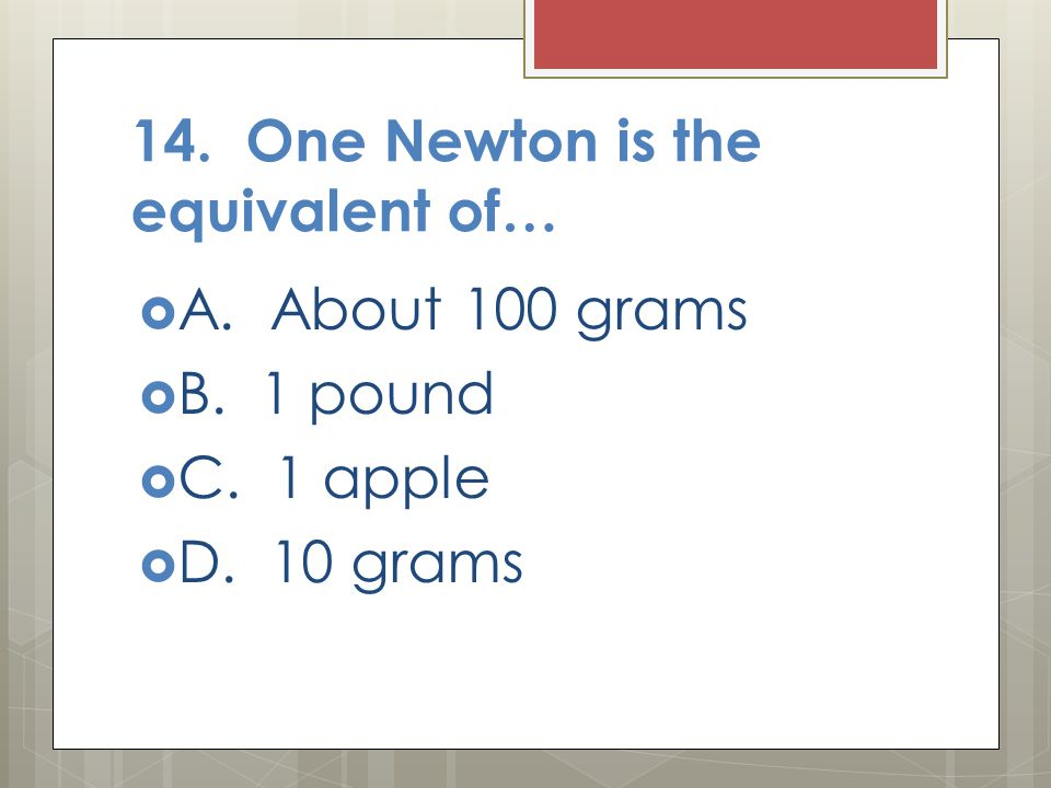 14. One Newton is the equivalent of…