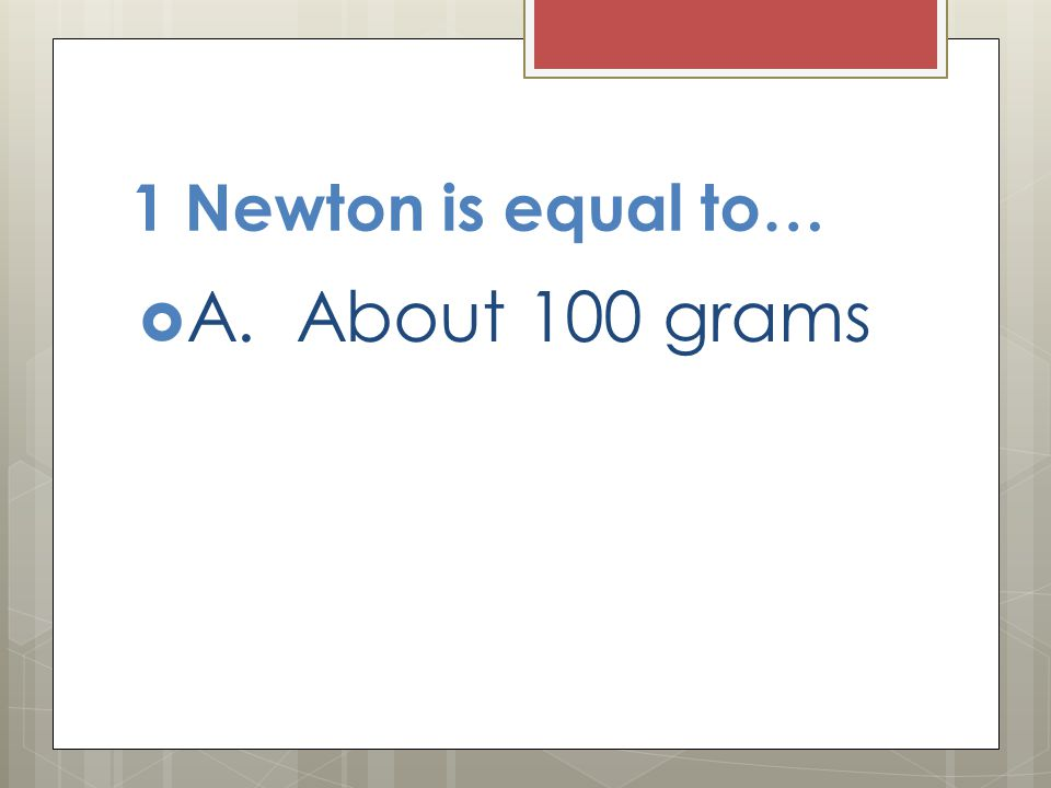 1 Newton is equal to… A. About 100 grams