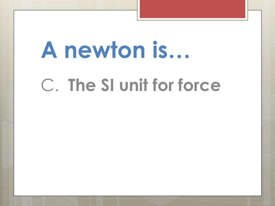 A newton is… C. The SI unit for force