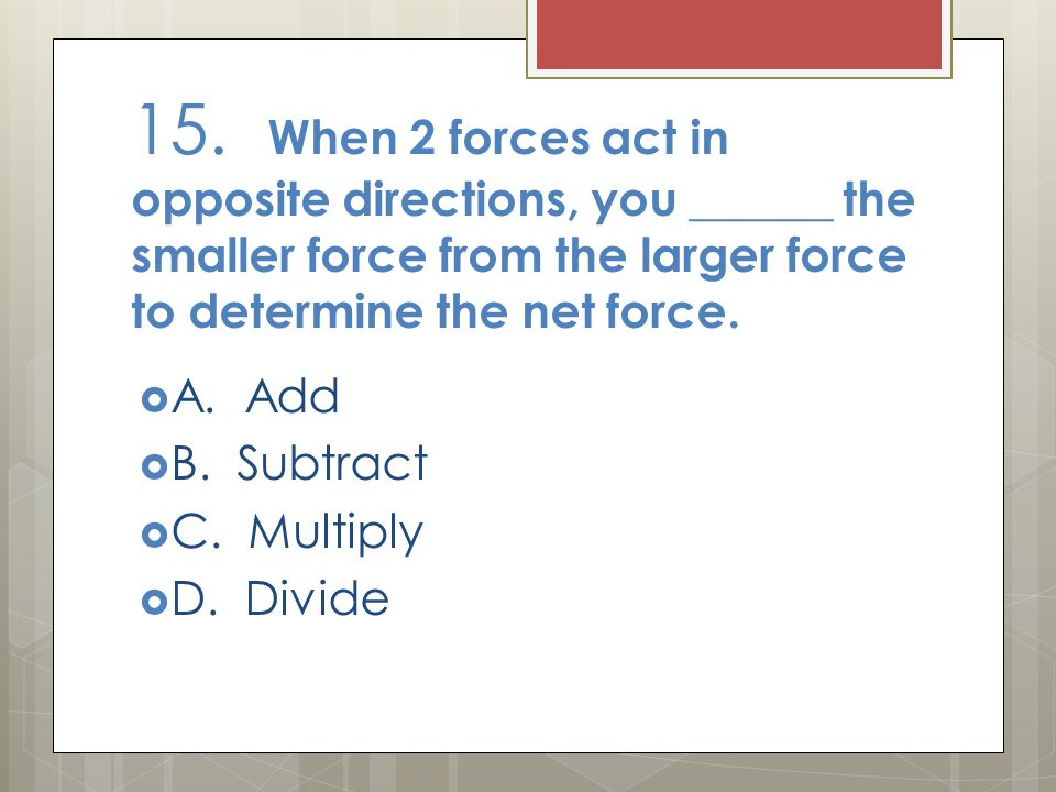 15. When 2 forces act in opposite directions, you ______ the smaller force from the larger force to determine the net force.