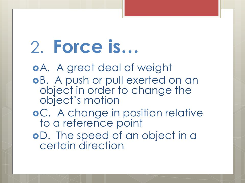 2. Force is… A. A great deal of weight