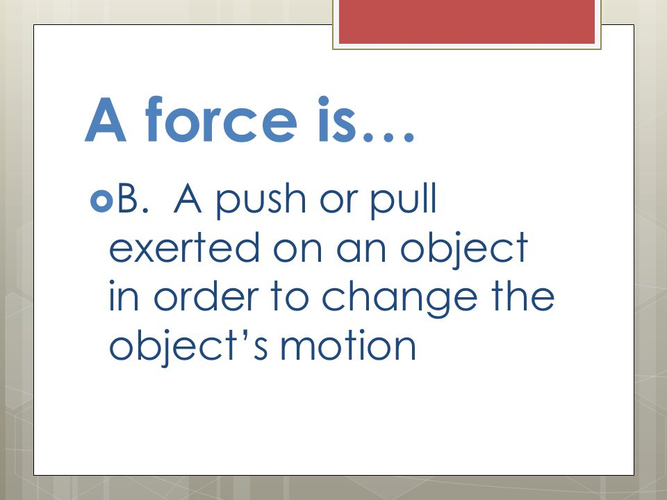 A force is… B. A push or pull exerted on an object in order to change the object's motion