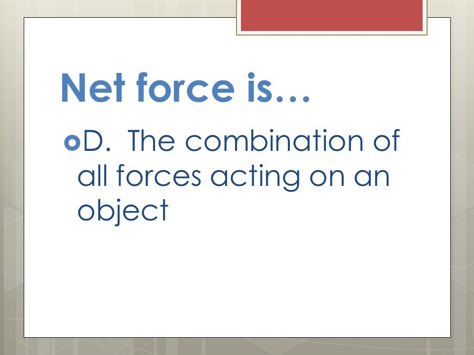 Net force is… D. The combination of all forces acting on an object