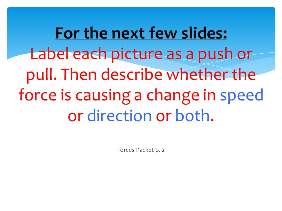 For the next few slides: Label each picture as a push or pull