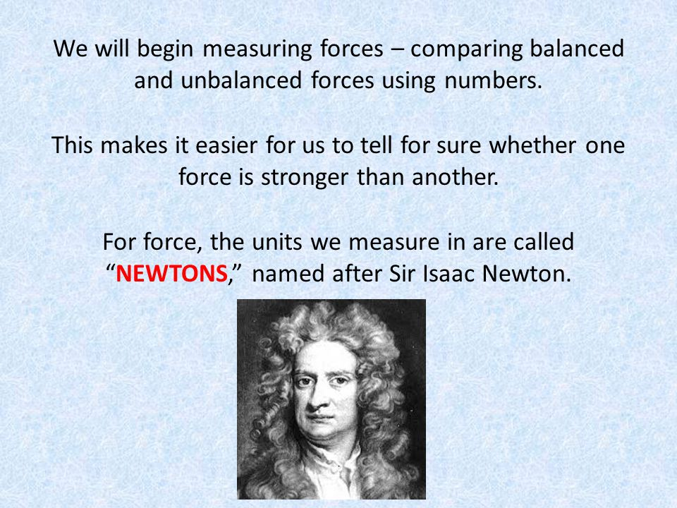 We will begin measuring forces – comparing balanced and unbalanced forces using numbers.