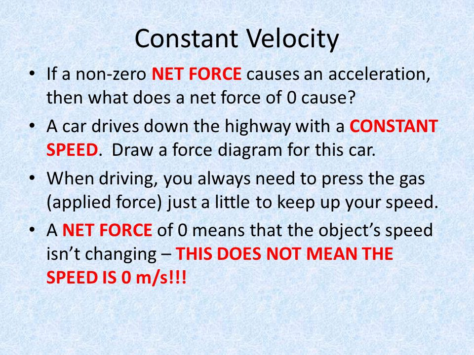 Constant Velocity If a non-zero NET FORCE causes an acceleration, then what does a net force of 0 cause