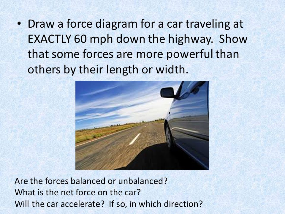 Draw a force diagram for a car traveling at EXACTLY 60 mph down the highway. Show that some forces are more powerful than others by their length or width.