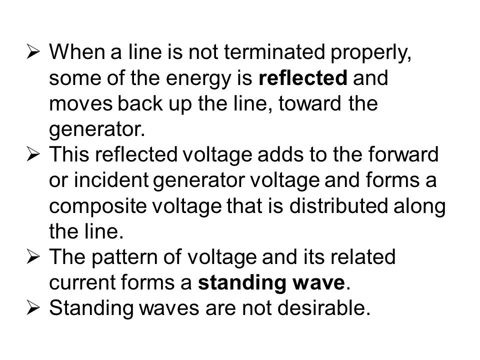 When a line is not terminated properly, some of the energy is reflected and moves back up the line, toward the generator.