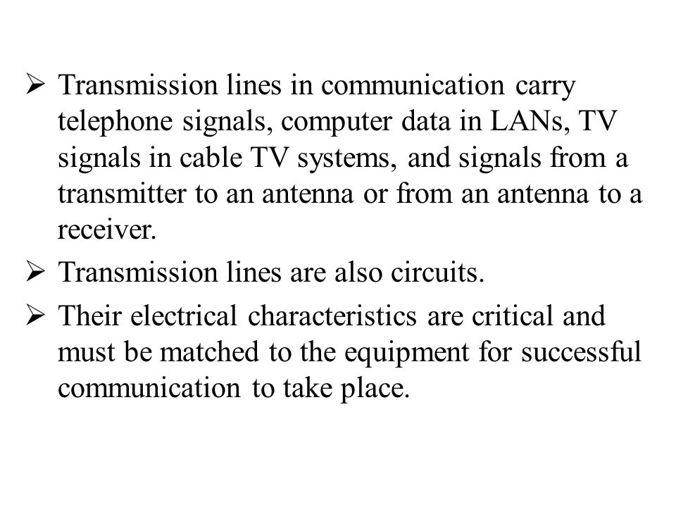 Transmission lines in communication carry telephone signals, computer data in LANs, TV signals in cable TV systems, and signals from a transmitter to an antenna or from an antenna to a receiver.