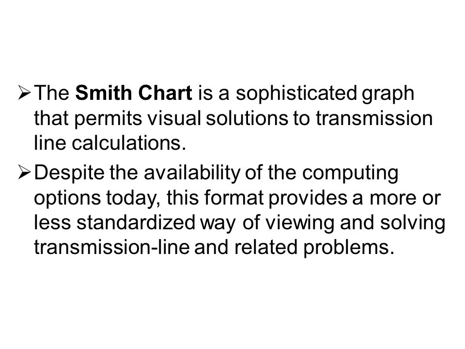 The Smith Chart is a sophisticated graph that permits visual solutions to transmission line calculations.