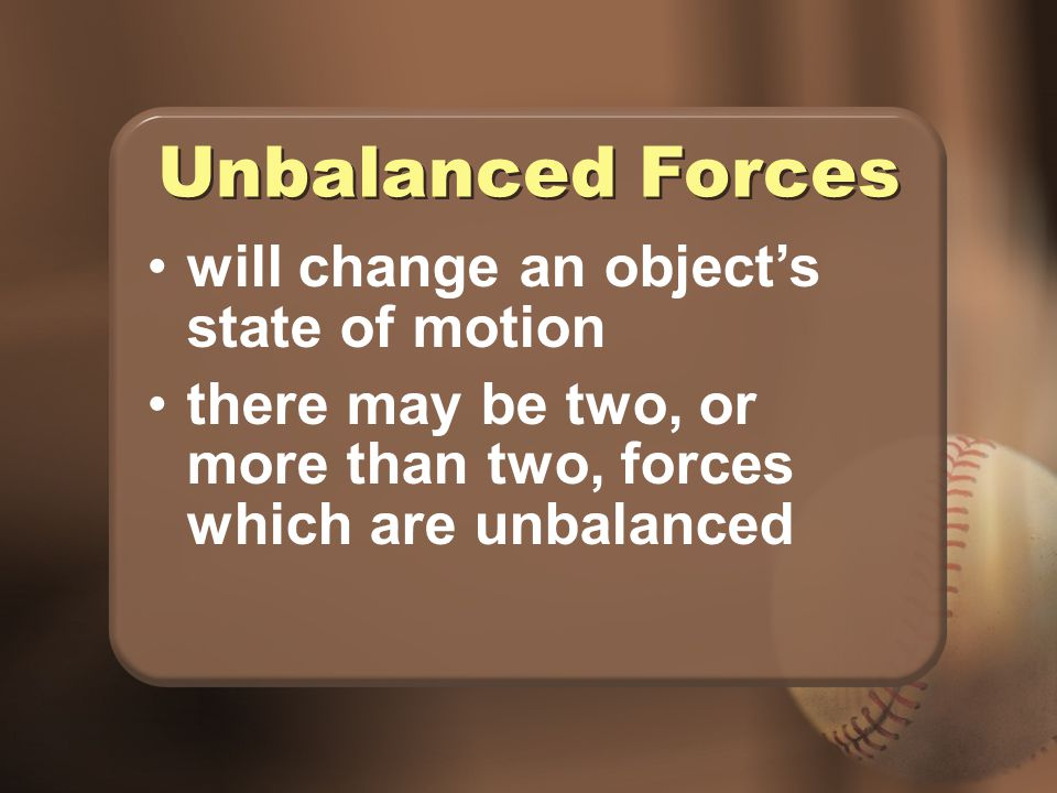 Unbalanced Forces will change an object's state of motion
