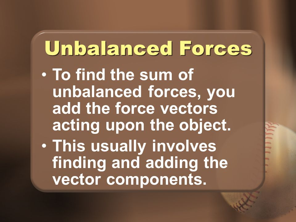 Unbalanced Forces To find the sum of unbalanced forces, you add the force vectors acting upon the object.