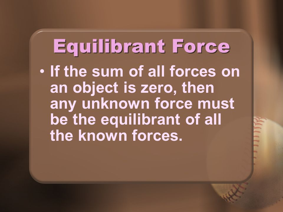 Equilibrant Force If the sum of all forces on an object is zero, then any unknown force must be the equilibrant of all the known forces.