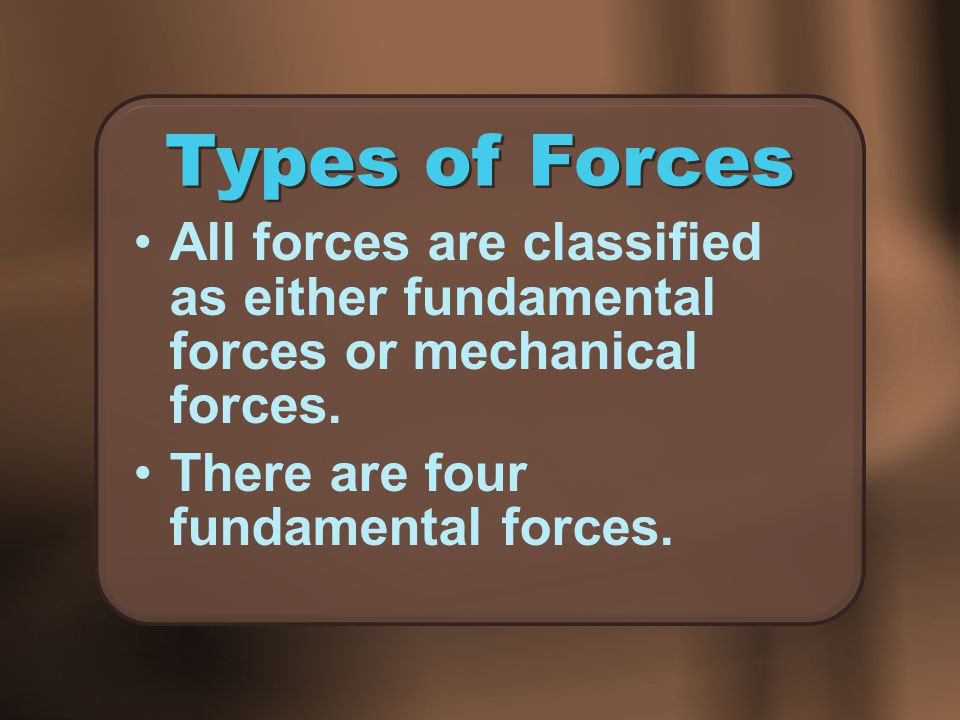 Types of Forces All forces are classified as either fundamental forces or mechanical forces.