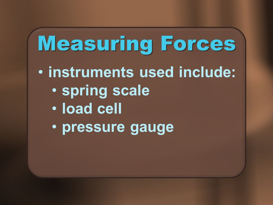 Measuring Forces instruments used include: spring scale load cell