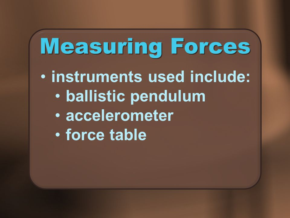 Measuring Forces instruments used include: ballistic pendulum
