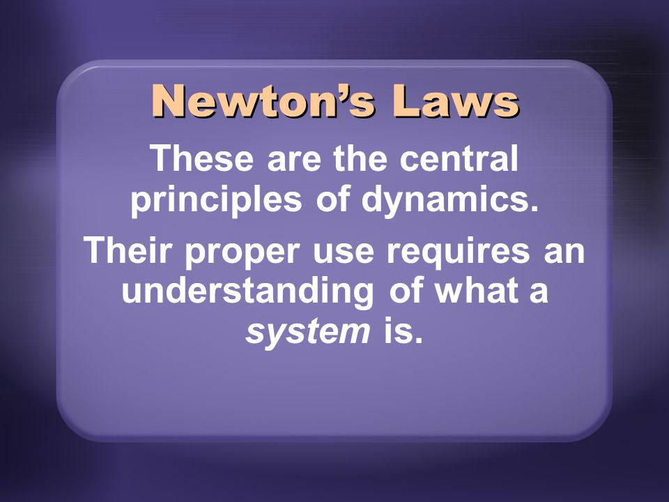 Newton's Laws These are the central principles of dynamics.