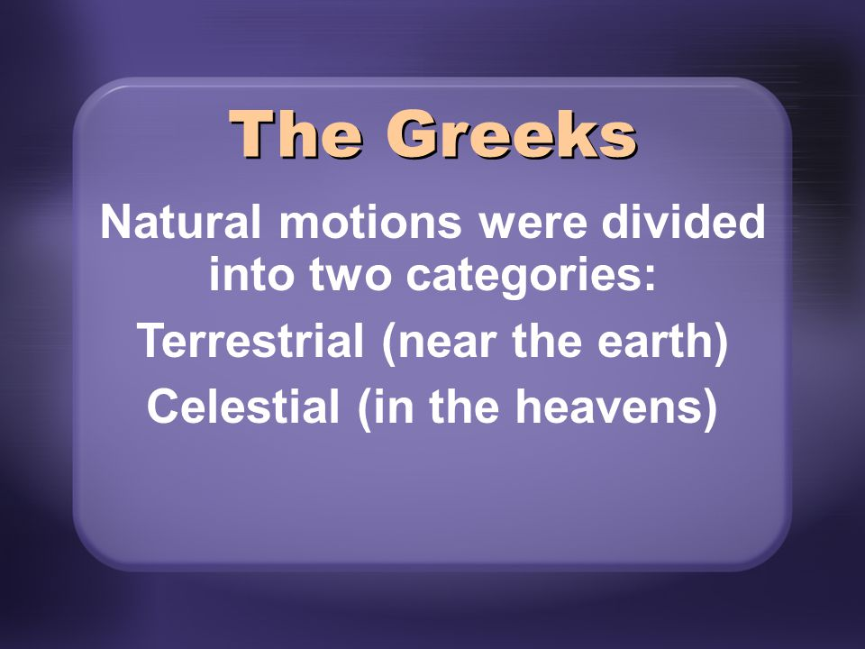 The Greeks Natural motions were divided into two categories: