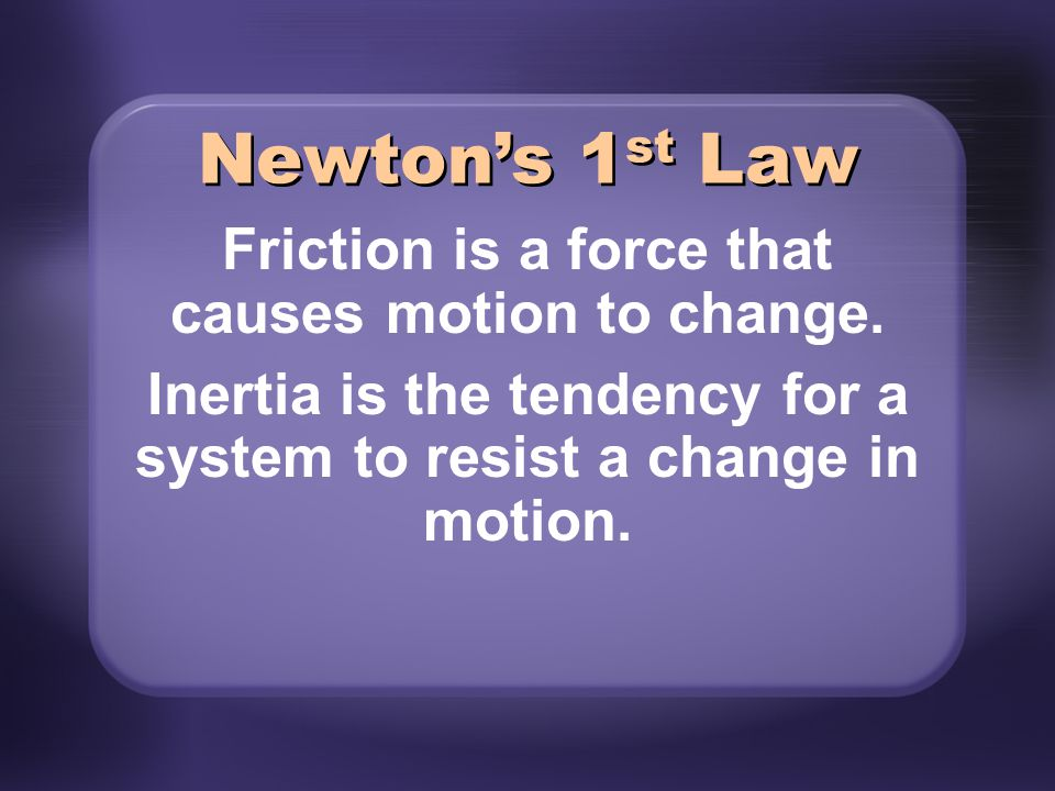 Newton's 1st Law Friction is a force that causes motion to change.